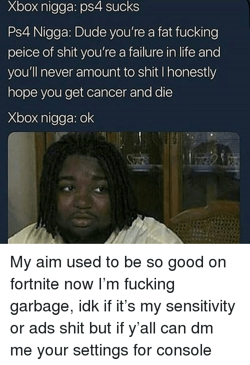 Dude, Fucking, and Life: Xbox nigga: ps4 sucks  Ps4 Nigga: Dude you're a fat fucking  peice of shit you're a failure in life and  you'll never amount to shit I honestly  hope you get cancer and die  Xbox nigga: ok My aim used to be so good on fortnite now I'm fucking garbage, idk if it's my sensitivity or ads shit but if y'all can dm me your settings for console