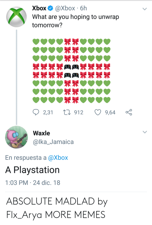 Dank, Memes, and PlayStation: Xbox @Xbox 6h  What are you hoping to unwrap  tomorrow?  2,31 t 912 9,64 ç  Waxle  @lka_Jamaica  En respuesta a @Xbox  A Playstation  1:03 PM 24 dic. 18 ABSOLUTE MADLAD by Flx_Arya MORE MEMES