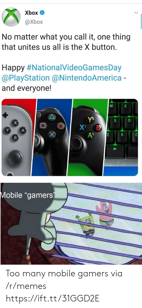 "PlayStation: Xbox  @Xbox  No matter what you call it, one thing  that unites us all is the X button.  Happy #NationalVideoGamesDay  @PlayStation @NintendoAmerica-  and everyone!  X  X B  A)  Y  A  X  В  alt  Mobile ""gamers Too many mobile gamers via /r/memes https://ift.tt/31GGD2E"