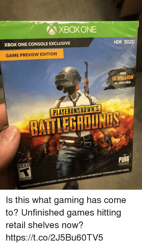 xbox live: XBOXONE  XBOX ONE CONSOLE EXCLUSIVE  HDR EROKOE  GAME PREVIEW EDITION  OVER  I6 MILLION  PC UNITS SOLD  PLAYERUNKNOWN'S  BATTLEGROUNDS  PUBG  TEEN  GAME IS A WORK IN PROGRESS/REQUIRES XBOX LIVE GOLD MEMBERSHIP/ DOWNLOAD CARD INSIDE Is this what gaming has come to? Unfinished games hitting retail shelves now? https://t.co/2J5Bu60TV5