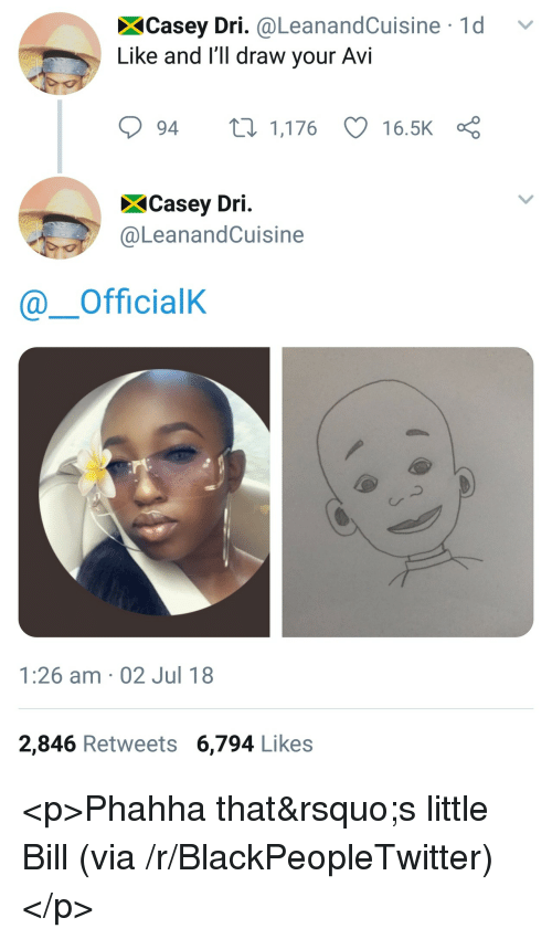 Blackpeopletwitter, Little Bill, and Via: XCasey Dri. @LeanandCuisine 1d v  Like and I'll draw your AVI  94 t 1,176 16.5K  XCasey Dri  @LeanandCuisine  @ーOfficialK  Cr  1:26 am 02 Jul 18  2,846 Retweets 6,794 Like:s <p>Phahha that&rsquo;s little Bill (via /r/BlackPeopleTwitter)</p>