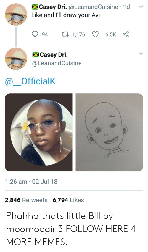 Dank, Memes, and Target: XCasey Dri. @LeanandCuisine 1d v  Like and I'll draw your AVI  94 t 1,176 16.5K  XCasey Dri  @LeanandCuisine  @ーOfficialK  Cr  1:26 am 02 Jul 18  2,846 Retweets 6,794 Like:s Phahha thats little Bill by moomoogirl3 FOLLOW HERE 4 MORE MEMES.