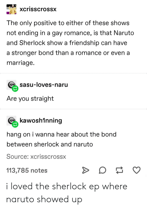 Marriage, Naruto, and Sherlock: xcrisscrossx  The only positive to either of these shows  not ending in a gay romance, is that Naruto  and Sherlock show a friendship can have  a stronger bond than a romance or even a  marriage.  sasu-loves-naru  Are you straight  kawosh1nning  hang on i wanna hear about the bond  between sherlock and naruto  Source: xcrisscrossx  113,785 notes i loved the sherlock ep where naruto showed up