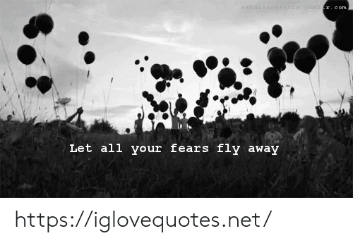 Fears: xenaisasweetiet umbr.com  Let all your fears fly away https://iglovequotes.net/