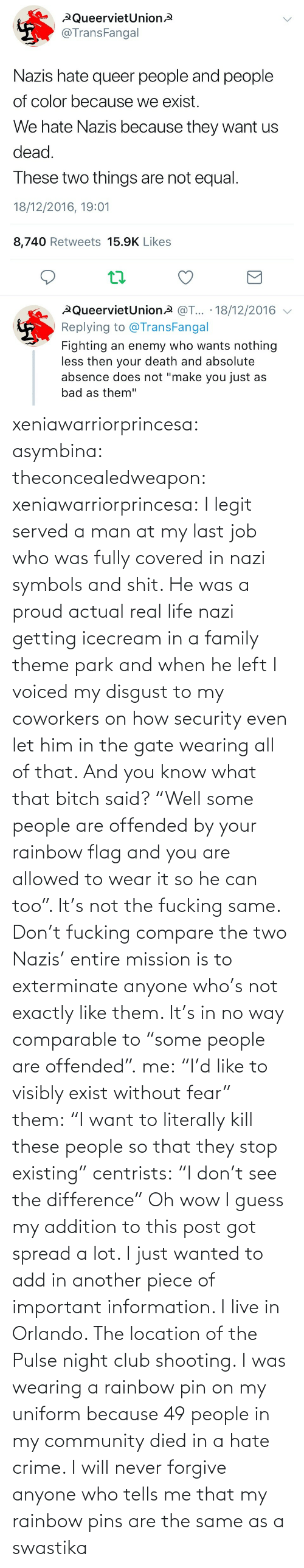 """Rainbow: xeniawarriorprincesa:  asymbina:  theconcealedweapon:  xeniawarriorprincesa:  I legit served a man at my last job who was fully covered in nazi symbols and shit. He was a proud actual real life nazi getting icecream in a family theme park and when he left I voiced my disgust to my coworkers on how security even let him in the gate wearing all of that. And you know what that bitch said? """"Well some people are offended by your rainbow flag and you are allowed to wear it so he can too"""". It's not the fucking same. Don't fucking compare the two  Nazis' entire mission is to exterminate anyone who's not exactly like them. It's in no way comparable to """"some people are offended"""".  me:""""I'd like to visibly exist without fear"""" them:""""I want to literally kill these people so that they stop existing"""" centrists:""""I don't see the difference""""   Oh wow I guess my addition to this post got spread a lot. I just wanted to add in another piece of important information. I live in Orlando. The location of the Pulse night club shooting. I was wearing a rainbow pin on my uniform because 49 people in my community died in a hate crime. I will never forgive anyone who tells me that my rainbow pins are the same as a swastika"""