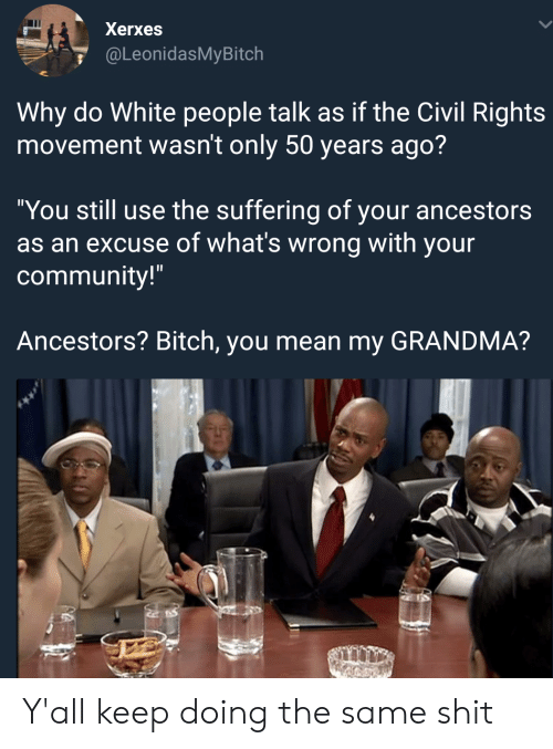 """Bitch, Community, and Grandma: Xerxes  @LeonidasMyBitch  Why do White people talk as if the Civil Rights  movement wasn't only 50 years ago?  """"You still use the suffering of your ancestors  as an excuse of what's wrong with your  community!""""  Ancestors? Bitch, you mean my GRANDMA? Y'all keep doing the same shit"""
