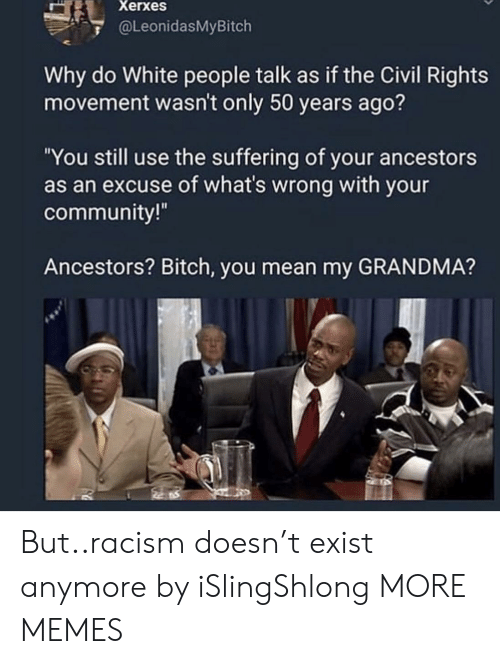 """Bitch, Community, and Dank: Xerxes  @LeonidasMyBitch  Why do White people talk as if the Civil Rights  movement wasn't only 50 years ago?  """"You still use the suffering of your ancestors  as an excuse of what's wrong with your  community!  Ancestors? Bitch, you mean my GRANDMA? But..racism doesn't exist anymore by iSlingShlong MORE MEMES"""