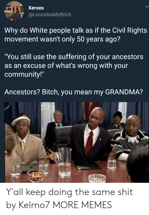 """Bitch, Community, and Dank: Xerxes  @LeonidasMyBitch  Why do White people talk as if the Civil Rights  movement wasn't only 50 years ago?  """"You still use the suffering of your ancestors  as an excuse of what's wrong with your  community!""""  Ancestors? Bitch, you mean my GRANDMA? Y'all keep doing the same shit by Kelmo7 MORE MEMES"""