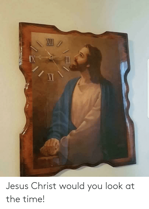 jesus christ: XII  VI Jesus Christ would you look at the time!