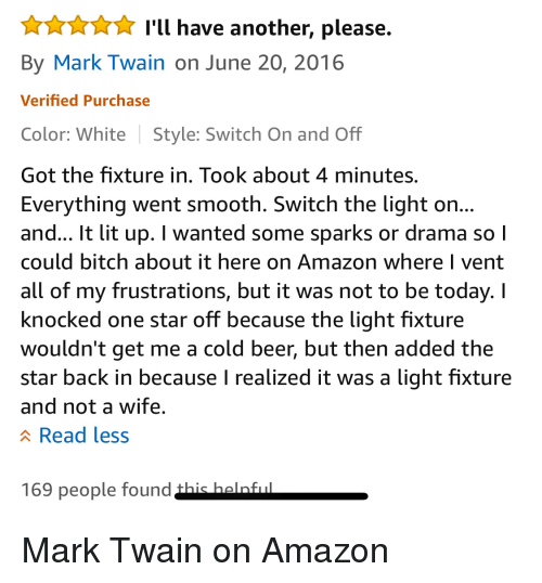 Amazon, Beer, and Bitch: XI'l have another, please.  By Mark Twain on June 20, 2016  Verified Purchase  Color: White Style: Switch On and Off  Got the fixture in. Took about 4 minutes.  Everything went smooth. Switch the light on  and... It lit up. I wanted some sparks or drama so l  could bitch about it here on Amazon where l vent  all of my frustrations, but it was not to be today. I  knocked one star off because the light fixture  wouldn't get me a cold beer, but then added the  star back in because I realized it was a light fixture  and not a wife  A Read less  169 people found Mark Twain on Amazon