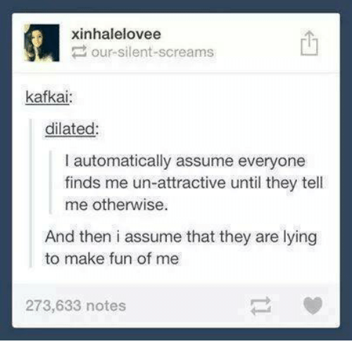 Humans of Tumblr, Lying, and Fun: xinhalelovee  our-silent-screams  kafkai  dilated  I automatically assume everyone  finds me un-attractive until they tell  me otherwise.  And then i assume that they are lying  to make fun of me  273,633 notes