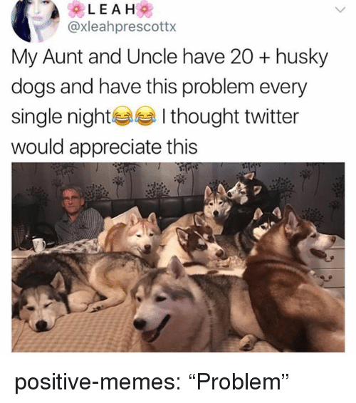 """Dogs, Memes, and Tumblr: @xleahprescottx  My Aunt and Uncle have 20 + husky  dogs and have this problem every  single nightI thought twitter  would appreciate this  2 positive-memes:  """"Problem"""""""