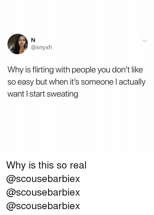 Funny, Easy, and Why: @xnyxh  Why is flirting with people you don't like  so easy but when it's someone l actually  want I start sweating Why is this so real @scousebarbiex @scousebarbiex @scousebarbiex