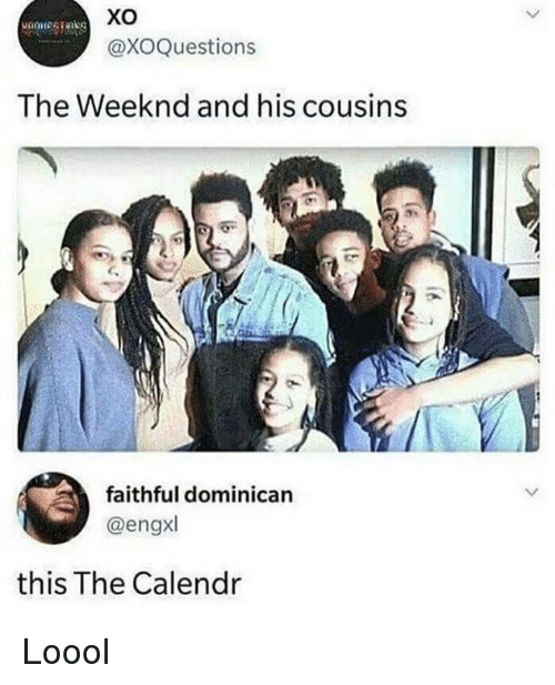 Memes, The Weeknd, and Dominican: Xo  @XOQuestions  The Weeknd and his cousins  faithful dominican  @engxl  this The Calendr Loool