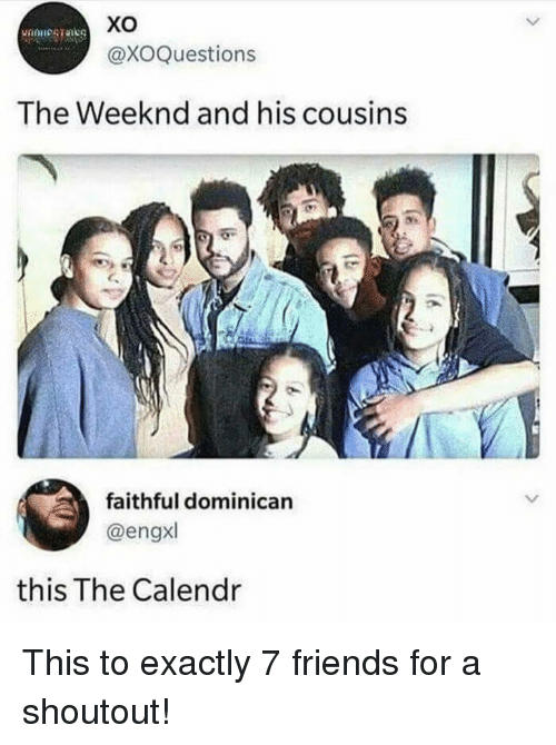 Friends, Memes, and The Weeknd: xo  @XOQuestions  The Weeknd and his cousins  faithful dominican  @engxl  this The Calendr This to exactly 7 friends for a shoutout!
