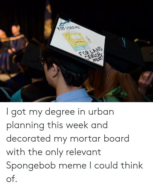 Meme, SpongeBob, and Urban: XOD DSEDME  FOR LAND  DEVE I got my degree in urban planning this week and decorated my mortar board with the only relevant Spongebob meme I could think of.