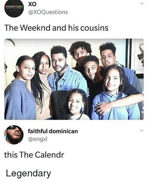 Memes, The Weeknd, and Dominican: @XOQuestions  The Weeknd and his cousins  faithful dominican  @engxl  this The Calendr Legendary