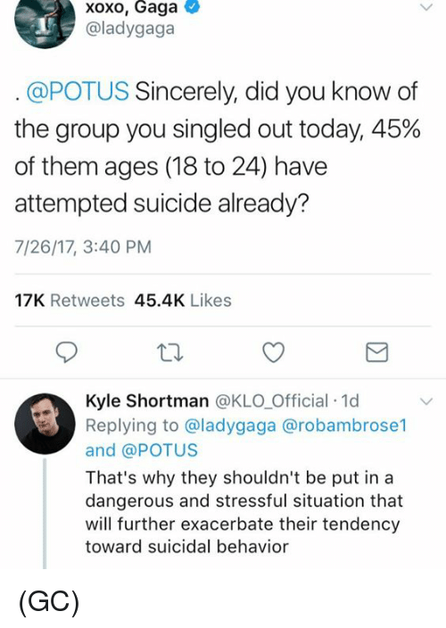 exacerbate: xoxo, Gaga  @ladygaga  @POTUS Sincerely, did you know of  the group you singled out today, 45%  of them ages (18 to 24) have  attempted suicide already?  7/26/17, 3:40 PM  17K Retweets 45.4K Likes  Kyle Shortman @KLO Official 1d  Replying to @ladygaga @robambrose1  and @POTUS  That's why they shouldn't be put in a  dangerous and stressful situation that  will further exacerbate their tendency  toward suicidal behavior (GC)