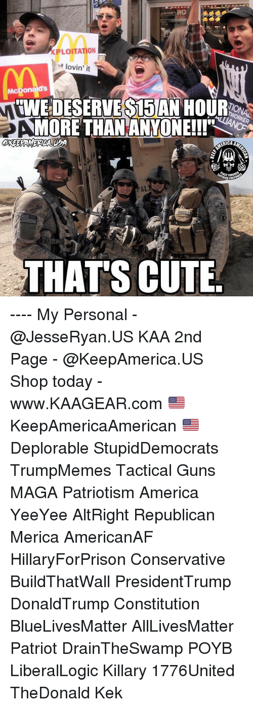 All Lives Matter, America, and Cute: XPLOITATION  ot lovin' it  McDonalds  IWE DESERVE S15 AN HOUR  MORE THANANYONEll'  ACETHR  IOR FIRE  AL  THATS CUTE ---- My Personal - @JesseRyan.US KAA 2nd Page - @KeepAmerica.US Shop today - www.KAAGEAR.com 🇺🇸 KeepAmericaAmerican 🇺🇸 Deplorable StupidDemocrats TrumpMemes Tactical Guns MAGA Patriotism America YeeYee AltRight Republican Merica AmericanAF HillaryForPrison Conservative BuildThatWall PresidentTrump DonaldTrump Constitution BlueLivesMatter AllLivesMatter Patriot DrainTheSwamp POYB LiberalLogic Killary 1776United TheDonald Kek