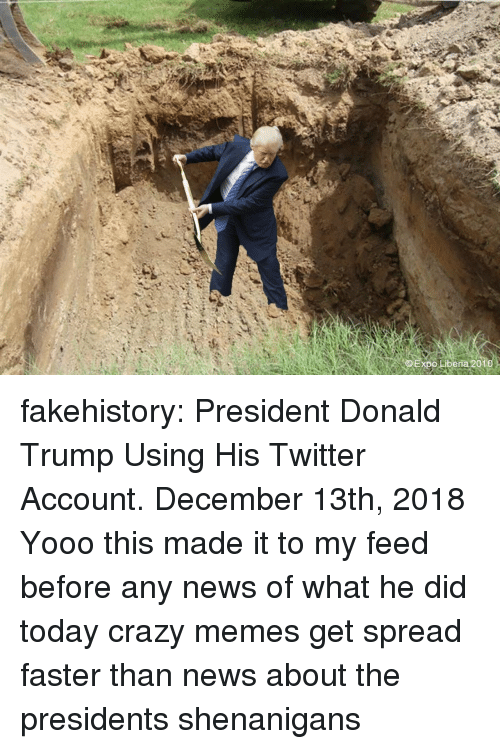 Crazy, Donald Trump, and Memes: xpo Liberia 2010 fakehistory:  President Donald Trump Using His Twitter Account. December 13th, 2018  Yooo this made it to my feed before any news of what he did today crazy memes get spread faster than news about the presidents shenanigans