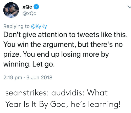 what year is it: @xQC  Replying to @KyKy  Don't give attention to tweets like this.  You win the argument, but there's no  prize. You end up losing more by  winning. Let go.  2:19 pm 3 Jun 2018 seanstrikes:  audvidis:  What Year Is It  By God, he's learning!