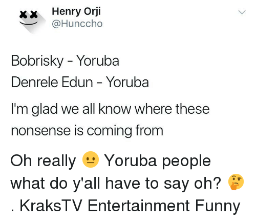 Funny, Memes, and Nonsense: xx Henry Orji  @Hunccho  Bobrisky - Yoruba  Denrele Edun - Yoruba  I'm glad we all know where these  nonsense is coming from Oh really 😐 Yoruba people what do y'all have to say oh? 🤔 . KraksTV Entertainment Funny