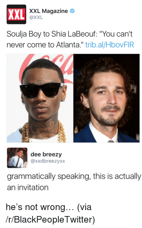 "Blackpeopletwitter, Shia LaBeouf, and Soulja Boy: XXL Magazine *  XXL  AL @XXL  Soulja Boy to Shia LaBeouf: ""You can't  never come to Atlanta."" trib.al/HbovFIR  dee breezy  @xxdbreezyxx  grammatically speaking, this is actually  an invitation <p>he&rsquo;s not wrong&hellip; (via /r/BlackPeopleTwitter)</p>"