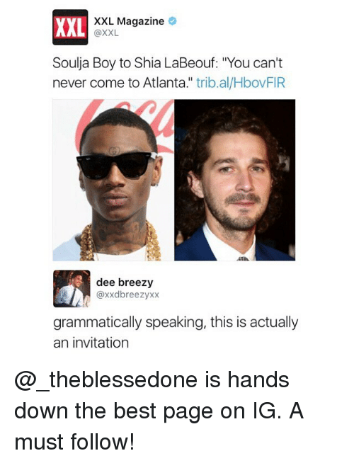 "Funny, Shia LaBeouf, and Soulja Boy: XXL  XXL Magazine  @XXL  Soulja Boy to Shia LaBeouf: ""You can't  never come to Atlanta."" trib.al/HbovFIR  dee breezy  @xxdbreezyxx  grammatically speaking, this is actually  an invitation @_theblessedone is hands down the best page on IG. A must follow!"