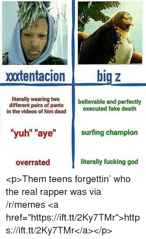 "surfing: xxtentacion big z  literally wearing two  different pairs of pants  believable and perfectly  in the videos of him dead executed fake death  ""yuh"" ""aye"" surfing champion  overrated  literally fucking god <p>Them teens forgettin' who the real rapper was via /r/memes <a href=""https://ift.tt/2Ky7TMr"">https://ift.tt/2Ky7TMr</a></p>"