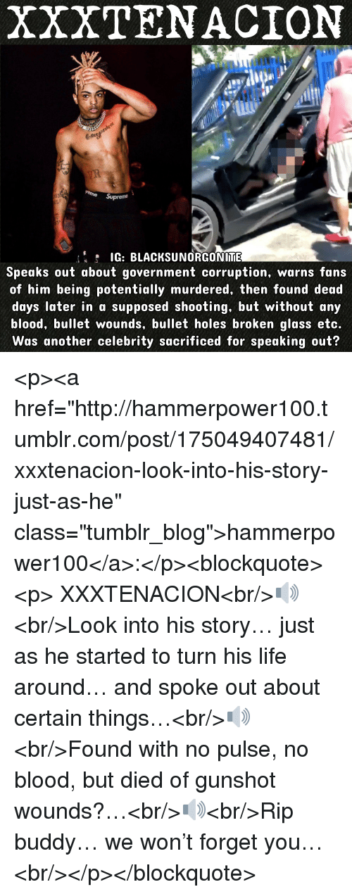 "Life, Tumblr, and Holes: XXXTENACION  G: BLACKSUNORGONIME  Speaks out about government corruption, warns fans  of him being potentially murdered, then found dead  days later in a supposed shooting, but without any  blood, bullet wounds, bullet holes broken glass etc.  Was another celebrity sacrificed for speaking out? <p><a href=""http://hammerpower100.tumblr.com/post/175049407481/xxxtenacion-look-into-his-story-just-as-he"" class=""tumblr_blog"">hammerpower100</a>:</p><blockquote><p>  XXXTENACION<br/>🔊<br/>Look into his story… just as he started to turn his life around… and spoke out about certain things…<br/>🔊<br/>Found with no pulse, no blood, but died of gunshot wounds?…<br/>🔊<br/>Rip buddy… we won't forget you…  <br/></p></blockquote>"