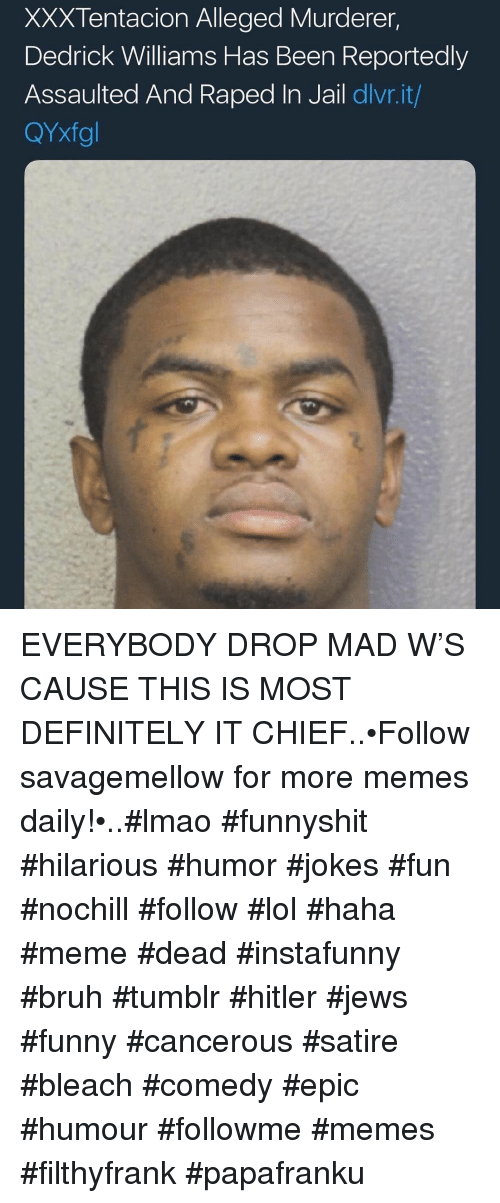 Bruh, Definitely, and Funny: XXXTentacion Alleged Murderer,  Dedrick Williams Has Been Reportedly  Assaulted And Raped In Jail dlvr.it/  QYxfgl EVERYBODY DROP MAD W'S CAUSE THIS IS MOST DEFINITELY IT CHIEF..•Follow savagemellow for more memes daily!•..#lmao #funnyshit #hilarious #humor #jokes #fun #nochill #follow #lol #haha #meme #dead #instafunny #bruh #tumblr #hitler #jews #funny #cancerous #satire #bleach #comedy #epic #humour #followme #memes #filthyfrank #papafranku
