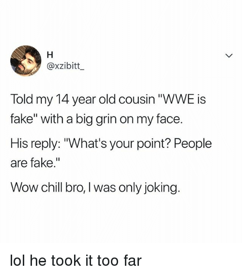 """Chill, Fake, and Lol: @xzibitt  Told my 14 year old cousin """"WWE is  fake"""" with a big grin on my face.  His reply: """"What's your point? People  are fake.""""  Wow chill bro,I was only joking lol he took it too far"""