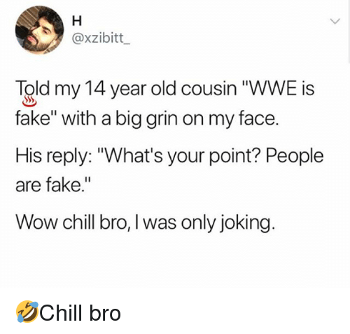 """Chill, Fake, and Memes: @xzibitt  Told my 14 year old cousin """"WWE is  fake"""" with a big grin on my face.  His reply: """"What's your point? People  are fake.""""  Wow chill bro, I was only joking. 🤣Chill bro"""