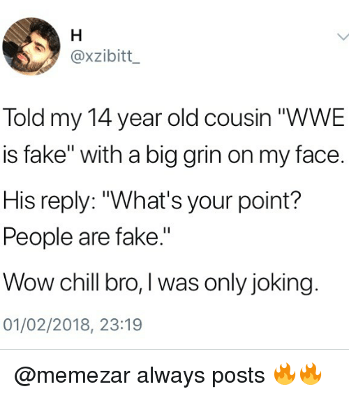 """Chill, Fake, and Memes: @xzibitt  Told my 14 year old cousin """"WWE  is fake"""" with a big grin on my face.  His reply: """"What's your point?  People are fake.""""  Wow chill bro, I was only joking  01/02/2018, 23:19 @memezar always posts 🔥🔥"""