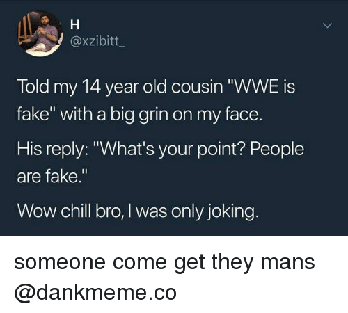"""Chill, Fake, and Wow: @xzibitt  Told my 14 year old cousin """"WWE is  fake"""" with a big grin on my face.  His reply: """"What's your point? People  are fake.""""  Wow chill bro, I was only joking someone come get they mans @dankmeme.co"""