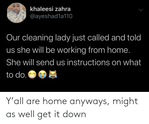 Home: Y'all are home anyways, might as well get it down