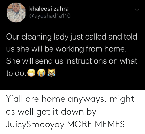 well: Y'all are home anyways, might as well get it down by JuicySmooyay MORE MEMES