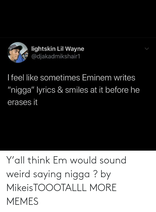 sound: Y'all think Em would sound weird saying nigga ? by MikeisTOOOTALLL MORE MEMES