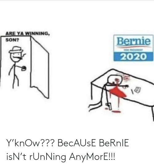 Running: Y'knOw??? BecAUsE BeRnIE isN't rUnNing AnyMorE!!!