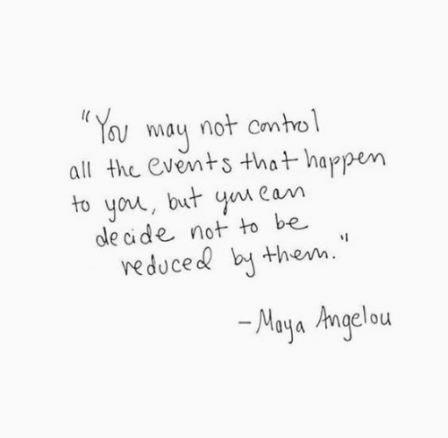 Maya Angelou: Y ay not contol  all the events that happen  to you, but yn Cam  cle cide not to be  veduce b them.  Maya Angelou