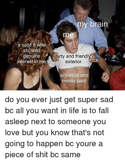Fall, Life, and Love: y brain  me  a solid 8 who  showed  genuine  interest in me  dlirty and friendl  exterior  anxieties and  messy past  lvssawas do you ever just get super sad bc all you want in life is to fall asleep next to someone you love but you know that's not going to happen bc youre a piece of shit bc same