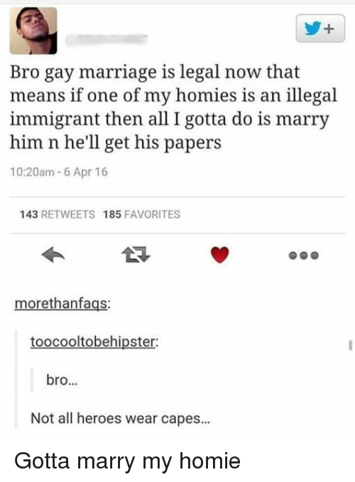 Homie, Marriage, and Gay Marriage: y+  Bro gay marriage is legal now that  means if one of my homies is an illegal  immigrant then all I gotta do is marry  him n he'll get his papers  10:20am 6 Apr 16  143 RETWEETS 185 FAVORITES  morethanfags:  toocooltobehipster:  bro...  Not all heroes wear capes... Gotta marry my homie