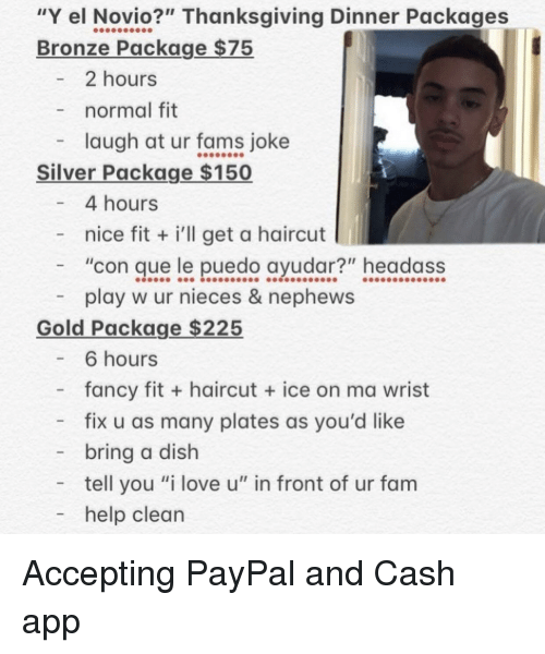 """Fam, Haircut, and Love: """"Y el Novio?"""" Thanksgiving Dinner Packages  Bronze Package $75  2 hours  normal fit  laugh at ur fams joke  Silver Package $150  4 hours  - nice fit i'll get a haircut  """"con que le puedo ayudar?"""" headass  play w ur nieces & nephews  Gold Package $225  - 6 hours  fancy fit + haircut  ice on ma wrist  - fix u as many plates as you'd like  bring a dish  tell you """"i love u"""" in front of ur fam  - help clean Accepting PayPal and Cash app"""