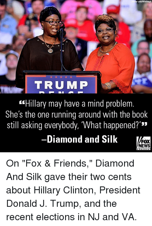 """Friends, Hillary Clinton, and Memes: y Lois/Wirelmage  TRUMP  """"Hillary may have a mind problem  She's the one running around with the book  still asking everybody, 'What happened?'""""  -Diamond and Silk  '33  FOX  NEWS On """"Fox & Friends,"""" Diamond And Silk gave their two cents about Hillary Clinton, President Donald J. Trump, and the recent elections in NJ and VA."""