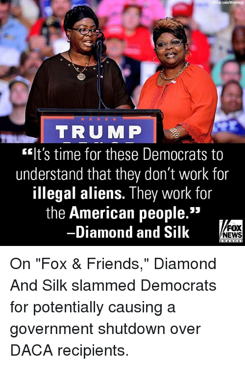 "Friends, Memes, and News: y Lous/Wirelmage  TRUMP  lt's time for these Democrats to  understand that they don't work for  illegal aliens. They work for  the American people.""  -Diamond and Silk  FOX  NEWS On ""Fox & Friends,"" Diamond And Silk slammed Democrats for potentially causing a government shutdown over DACA recipients."
