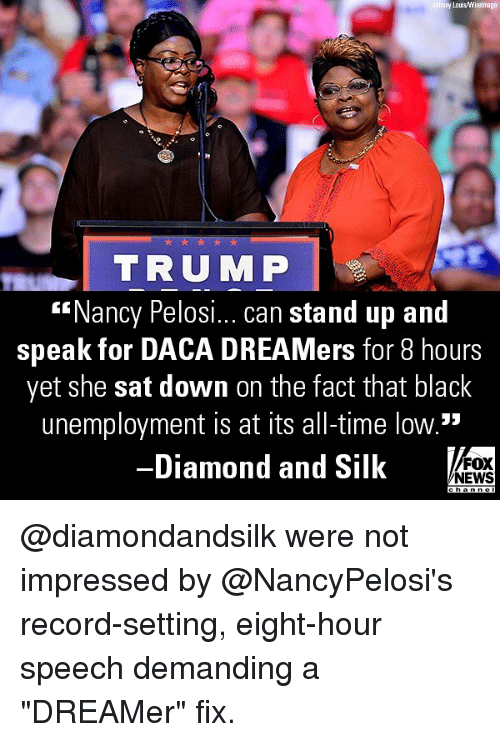 "Memes, News, and Black: y Lous/Wirelmage  TRUMP  ""Nancy Pelosi... can stand up and  speak for DACA DREAMers for 8 hours  yet she sat down on the fact that black  unemployment is at its all-time low.""  Diamond and Silk  FOX  NEWS @diamondandsilk were not impressed by @NancyPelosi's record-setting, eight-hour speech demanding a ""DREAMer"" fix."