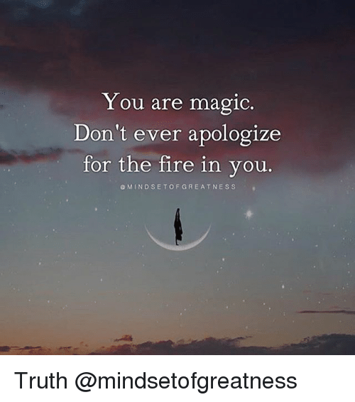 Fire, Memes, and Magic: Y ou are magic.  Don't ever apologize  for the fire in you.  OMINDSETOFGREATNESS Truth @mindsetofgreatness