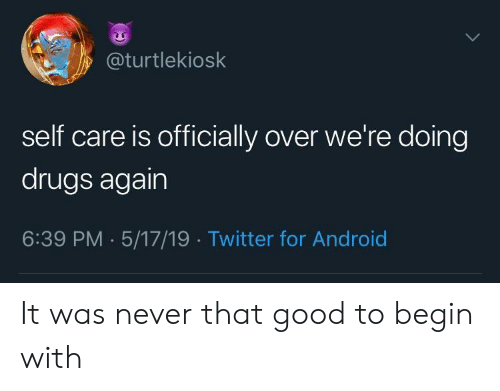 Self Care Is: y@turtlekiosk  self care is officially over we're doing  drugs again  6:39 PM . 5/17/19 Twitter for Android It was never that good to begin with