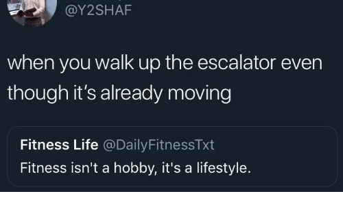 Escalator: @Y2SHAF  when you walk up the escalator even  though it's already moving  Fitness Life @DailyFitnessTxt  Fitness isn't a hobby, it's a lifestyle.
