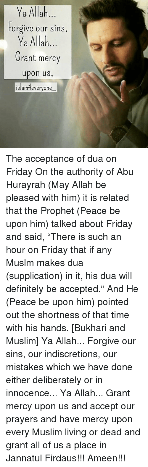 "abu: Ya Allah  Forgive our sins,  Ya Allah  Grant mercy  upon us,  islamteveryone The acceptance of dua on Friday On the authority of Abu Hurayrah (May Allah be pleased with him) it is related that the Prophet (Peace be upon him) talked about Friday and said, ""There is such an hour on Friday that if any Muslm makes dua (supplication) in it, his dua will definitely be accepted."" And He (Peace be upon him) pointed out the shortness of that time with his hands. [Bukhari and Muslim] Ya Allah... Forgive our sins, our indiscretions, our mistakes which we have done either deliberately or in innocence... Ya Allah... Grant mercy upon us and accept our prayers and have mercy upon every Muslim living or dead and grant all of us a place in Jannatul Firdaus!!! Ameen!!!"